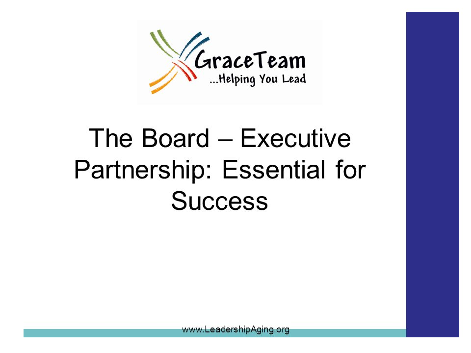 The Board – Executive Partnership: Essential for Success www.LeadershipAging.org