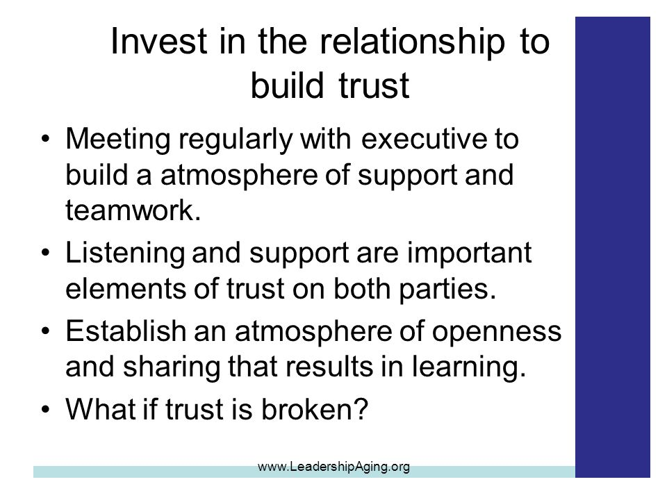 Invest in the relationship to build trust Meeting regularly with executive to build a atmosphere of support and teamwork.