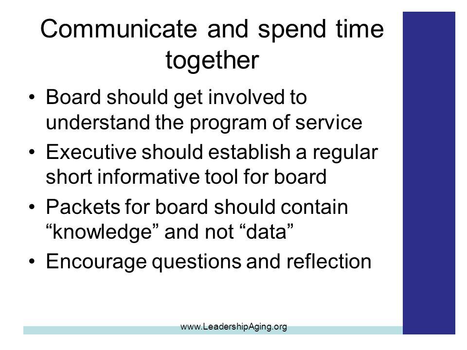 Communicate and spend time together Board should get involved to understand the program of service Executive should establish a regular short informat