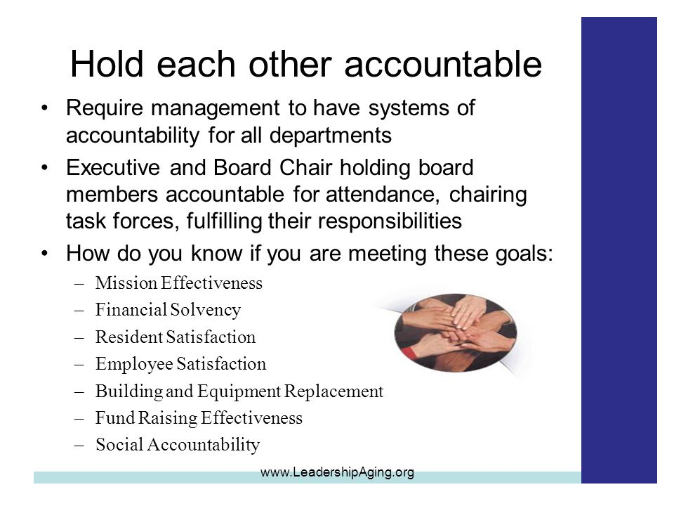 Hold each other accountable Require management to have systems of accountability for all departments Executive and Board Chair holding board members accountable for attendance, chairing task forces, fulfilling their responsibilities How do you know if you are meeting these goals: –Mission Effectiveness –Financial Solvency –Resident Satisfaction –Employee Satisfaction –Building and Equipment Replacement –Fund Raising Effectiveness –Social Accountability www.LeadershipAging.org