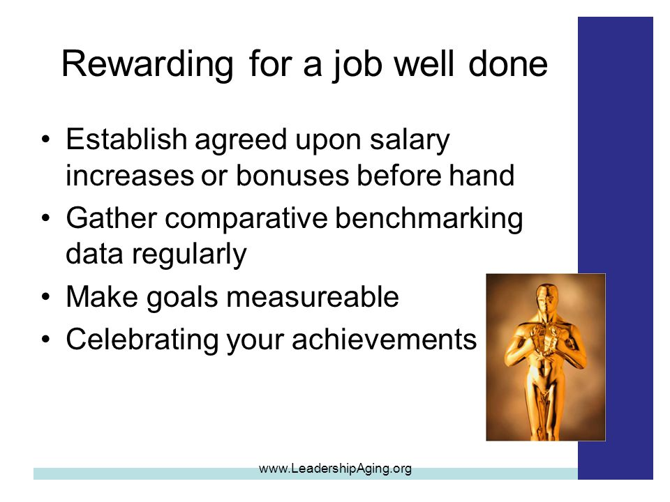 Rewarding for a job well done Establish agreed upon salary increases or bonuses before hand Gather comparative benchmarking data regularly Make goals