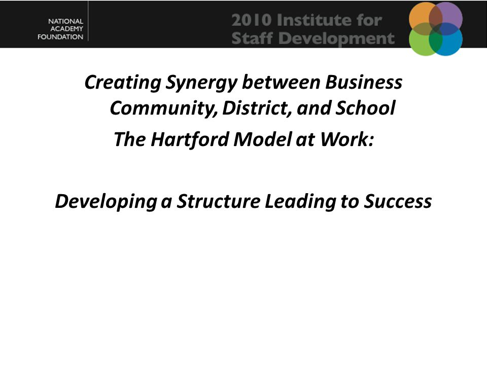Creating Synergy between Business Community, District, and School The Hartford Model at Work: Developing a Structure Leading to Success
