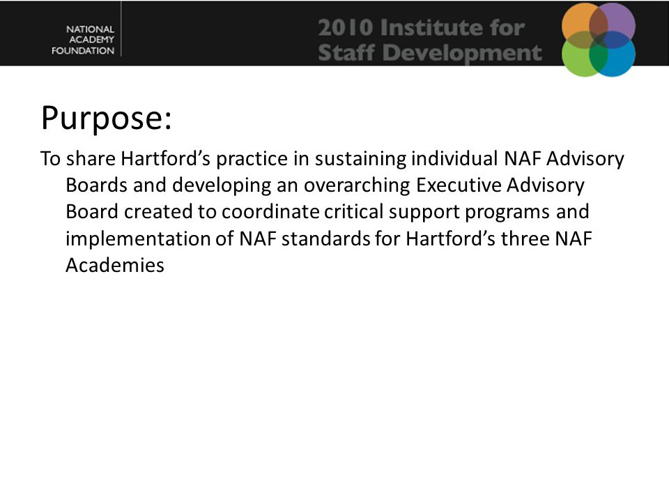Purpose: To share Hartford's practice in sustaining individual NAF Advisory Boards and developing an overarching Executive Advisory Board created to coordinate critical support programs and implementation of NAF standards for Hartford's three NAF Academies
