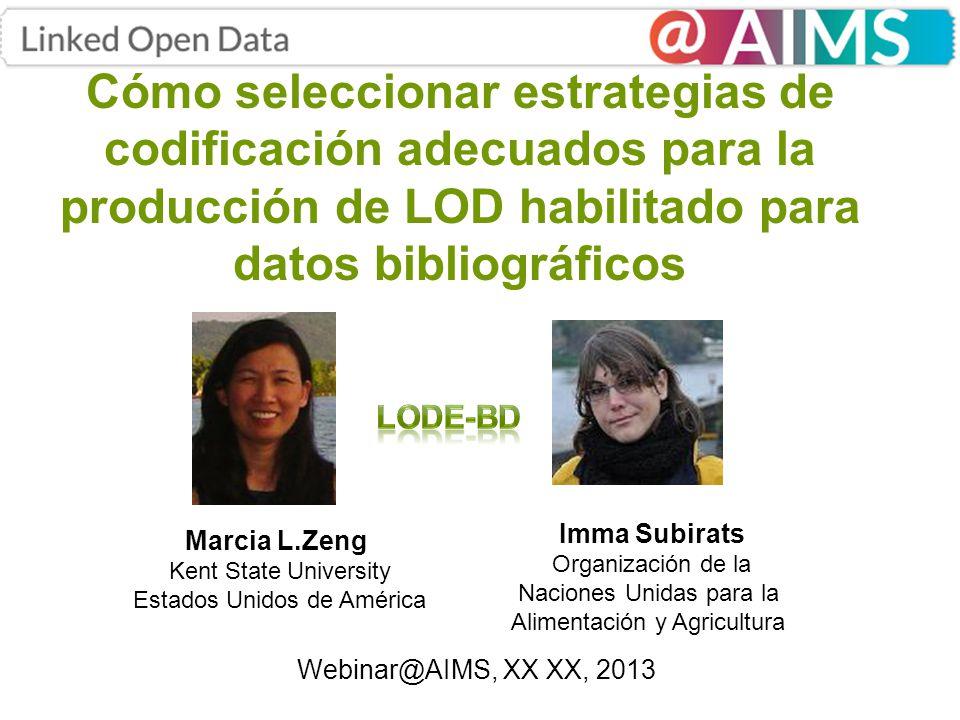 Cómo seleccionar estrategias de codificación adecuados para la producción de LOD habilitado para datos bibliográficos Marcia L.Zeng Kent State University Estados Unidos de América Imma Subirats Organización de la Naciones Unidas para la Alimentación y Agricultura Webinar@AIMS, XX XX, 2013