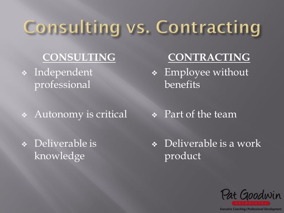 CONSULTING  Independent professional  Autonomy is critical  Deliverable is knowledge CONTRACTING  Employee without benefits  Part of the team  Deliverable is a work product