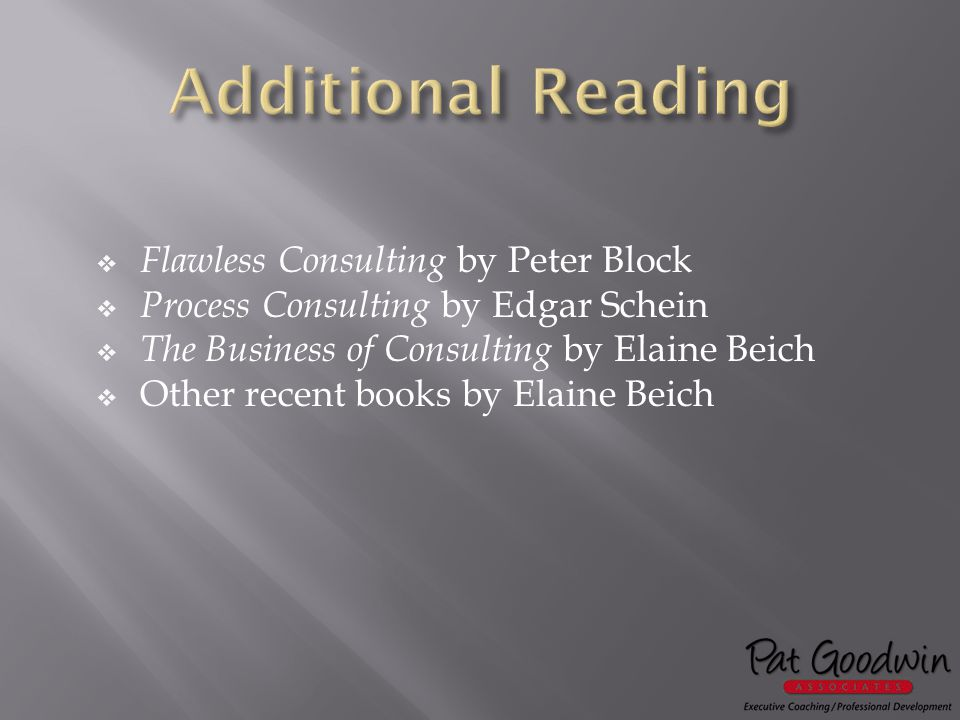  Flawless Consulting by Peter Block  Process Consulting by Edgar Schein  The Business of Consulting by Elaine Beich  Other recent books by Elaine Beich