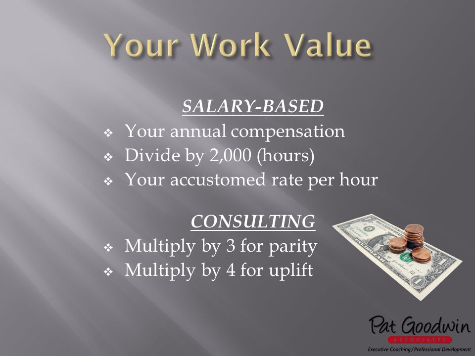 SALARY-BASED  Your annual compensation  Divide by 2,000 (hours)  Your accustomed rate per hour CONSULTING  Multiply by 3 for parity  Multiply by 4 for uplift