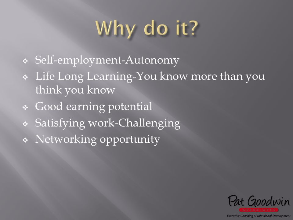  Self-employment-Autonomy  Life Long Learning-You know more than you think you know  Good earning potential  Satisfying work-Challenging  Networking opportunity
