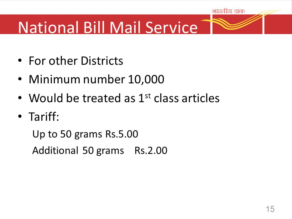 15 National Bill Mail Service For other Districts Minimum number 10,000 Would be treated as 1 st class articles Tariff: Up to 50 gramsRs.5.00 Addition