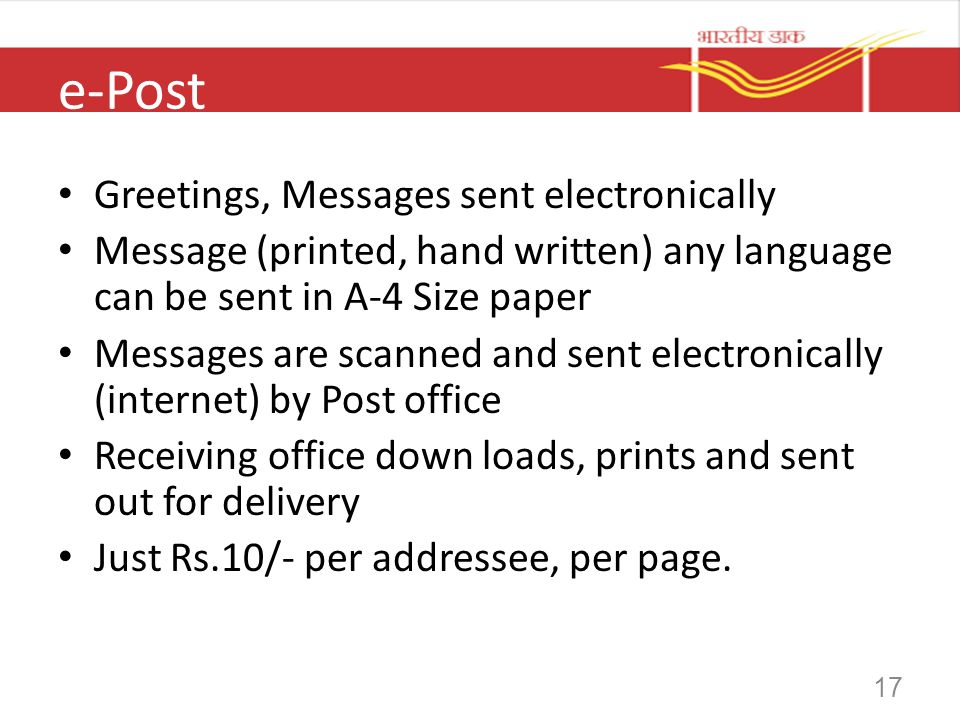 17 e-Post Greetings, Messages sent electronically Message (printed, hand written) any language can be sent in A-4 Size paper Messages are scanned and