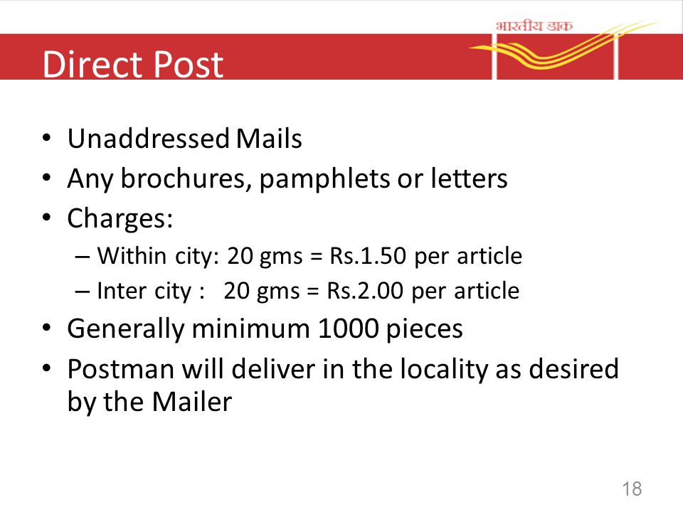 18 Direct Post Unaddressed Mails Any brochures, pamphlets or letters Charges: – Within city: 20 gms = Rs.1.50 per article – Inter city : 20 gms = Rs.2