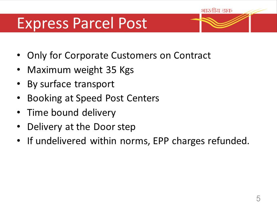 5 Express Parcel Post Only for Corporate Customers on Contract Maximum weight 35 Kgs By surface transport Booking at Speed Post Centers Time bound del