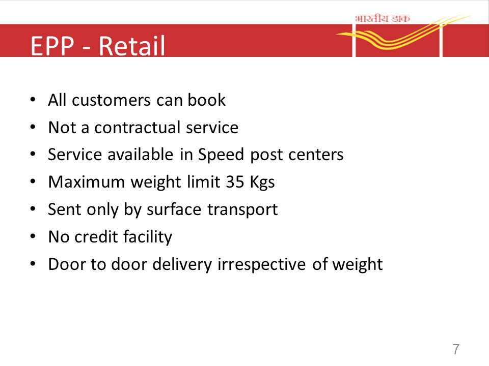 7 EPP - Retail All customers can book Not a contractual service Service available in Speed post centers Maximum weight limit 35 Kgs Sent only by surfa