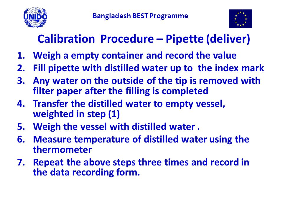 Calibration Procedure – Pipette (deliver) 1.Weigh a empty container and record the value 2.Fill pipette with distilled water up to the index mark 3.Any water on the outside of the tip is removed with filter paper after the filling is completed 4.Transfer the distilled water to empty vessel, weighted in step (1) 5.Weigh the vessel with distilled water.
