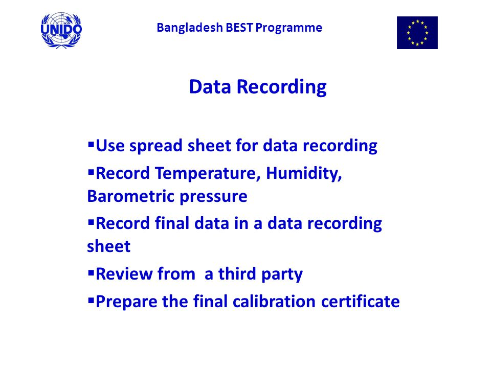 Data Recording  Use spread sheet for data recording  Record Temperature, Humidity, Barometric pressure  Record final data in a data recording sheet  Review from a third party  Prepare the final calibration certificate Bangladesh BEST Programme