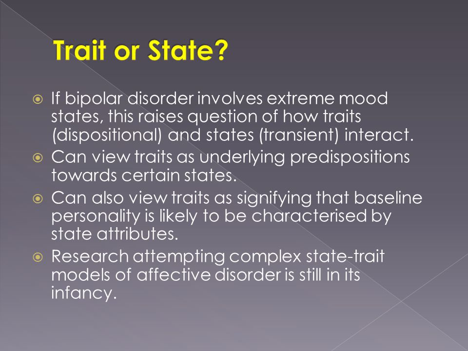 If bipolar disorder involves extreme mood states, this raises question of how traits (dispositional) and states (transient) interact.