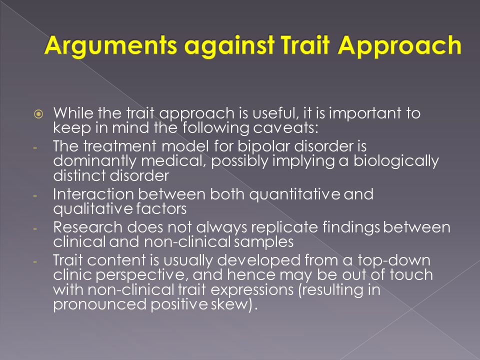  While the trait approach is useful, it is important to keep in mind the following caveats: - The treatment model for bipolar disorder is dominantly medical, possibly implying a biologically distinct disorder - Interaction between both quantitative and qualitative factors - Research does not always replicate findings between clinical and non-clinical samples - Trait content is usually developed from a top-down clinic perspective, and hence may be out of touch with non-clinical trait expressions (resulting in pronounced positive skew).