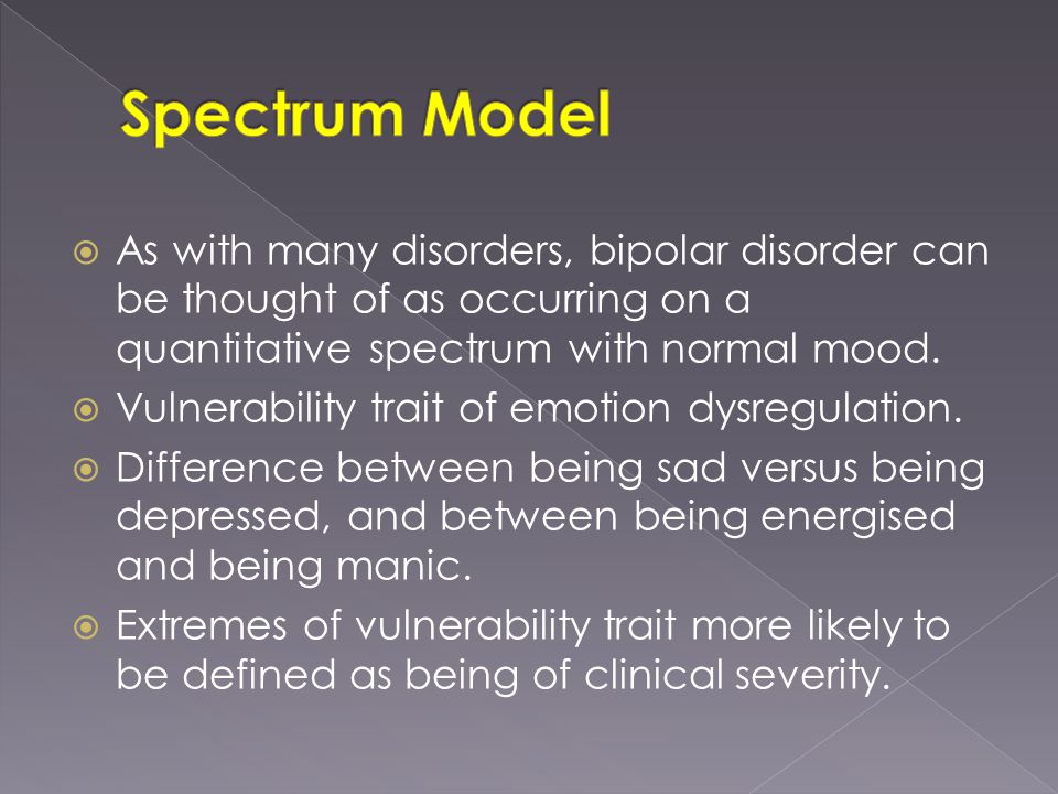 As with many disorders, bipolar disorder can be thought of as occurring on a quantitative spectrum with normal mood.