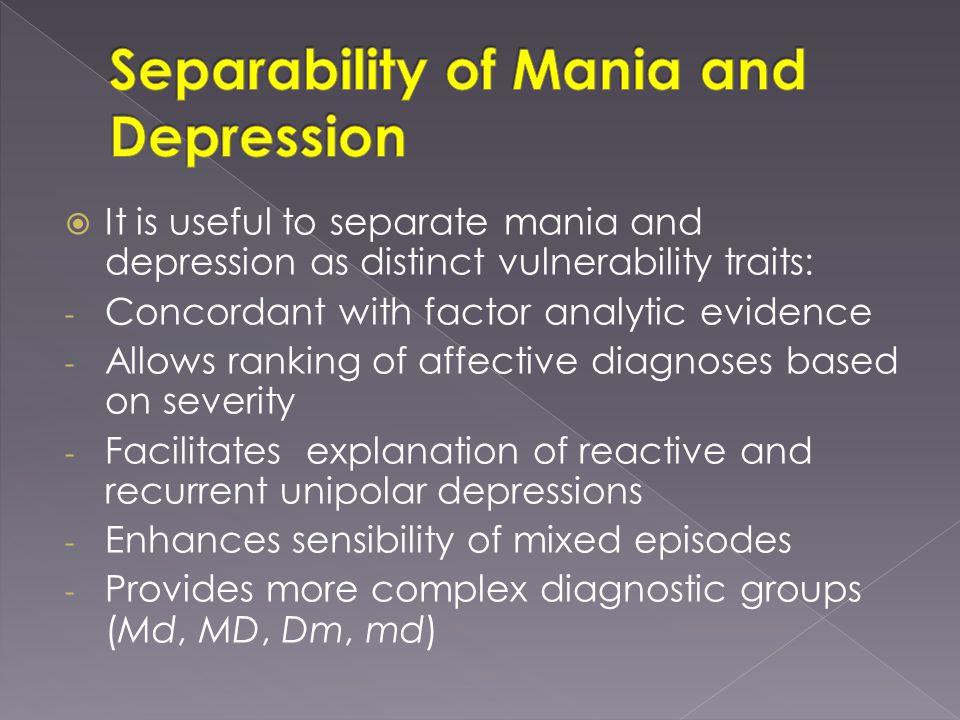  It is useful to separate mania and depression as distinct vulnerability traits: - Concordant with factor analytic evidence - Allows ranking of affective diagnoses based on severity - Facilitates explanation of reactive and recurrent unipolar depressions - Enhances sensibility of mixed episodes - Provides more complex diagnostic groups (Md, MD, Dm, md)