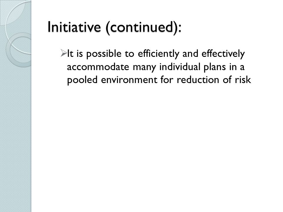 Initiative (continued):  It is possible to efficiently and effectively accommodate many individual plans in a pooled environment for reduction of risk