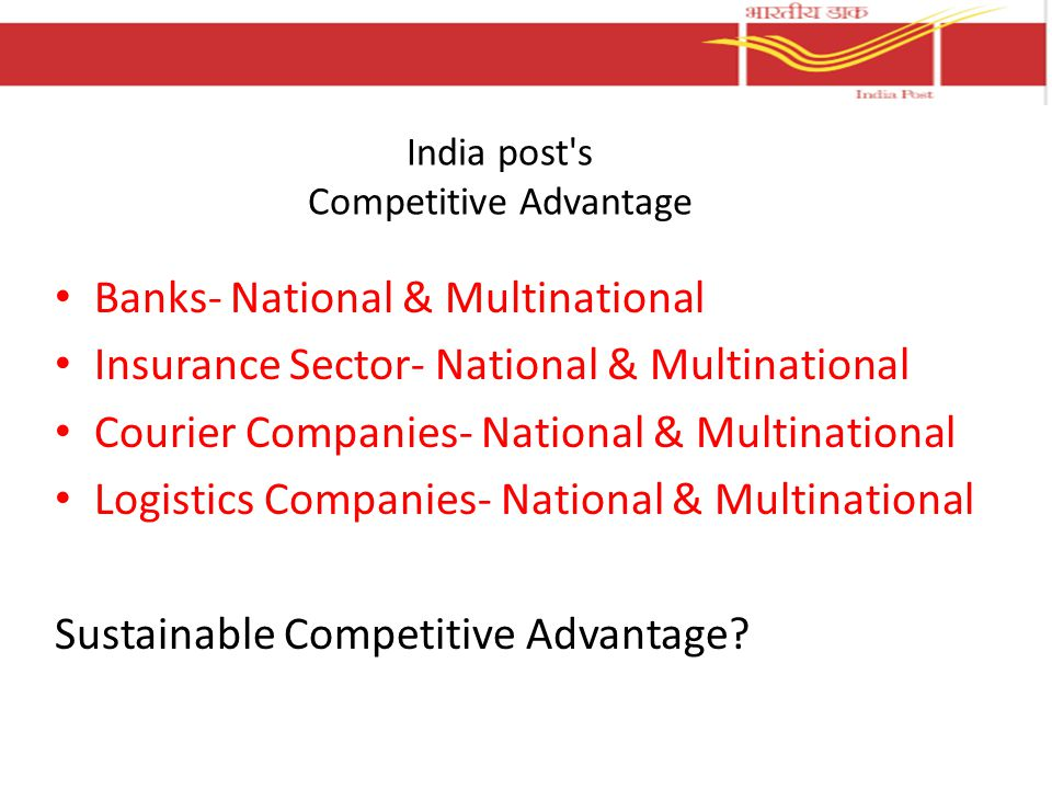 India post s Competitive Advantage Banks- National & Multinational Insurance Sector- National & Multinational Courier Companies- National & Multinational Logistics Companies- National & Multinational Sustainable Competitive Advantage