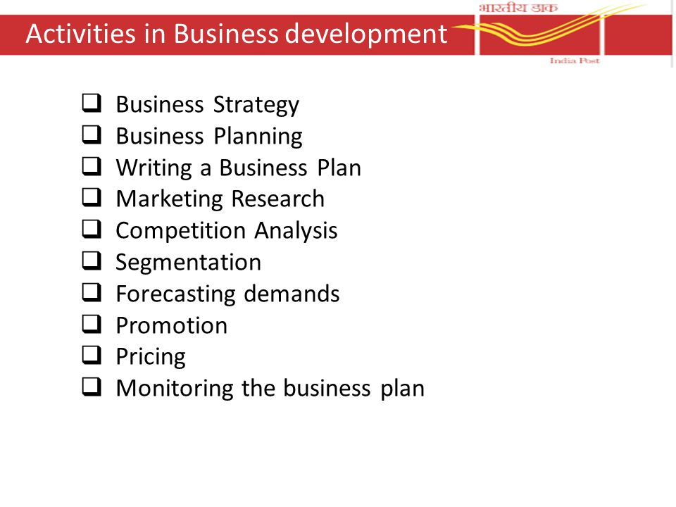 Activities in Business development  Business Strategy  Business Planning  Writing a Business Plan  Marketing Research  Competition Analysis  Segmentation  Forecasting demands  Promotion  Pricing  Monitoring the business plan