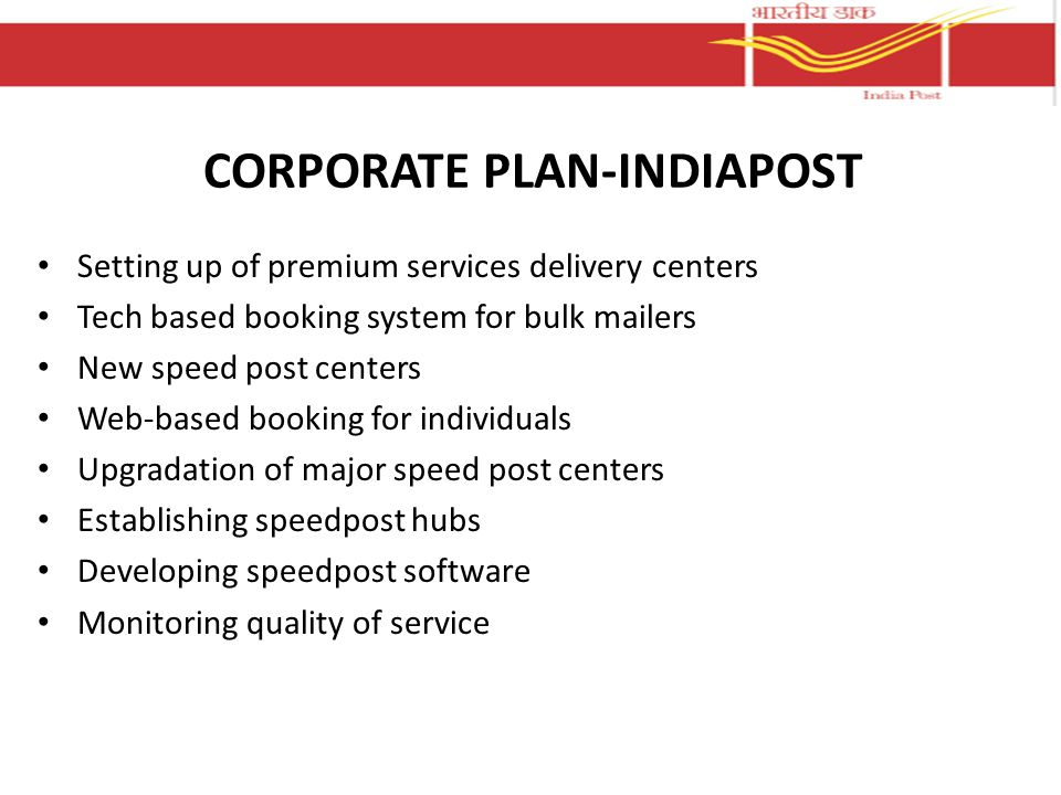 CORPORATE PLAN-INDIAPOST Setting up of premium services delivery centers Tech based booking system for bulk mailers New speed post centers Web-based booking for individuals Upgradation of major speed post centers Establishing speedpost hubs Developing speedpost software Monitoring quality of service