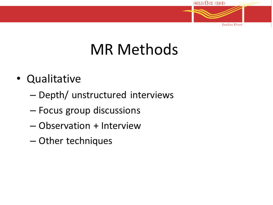 MR Methods Qualitative – Depth/ unstructured interviews – Focus group discussions – Observation + Interview – Other techniques