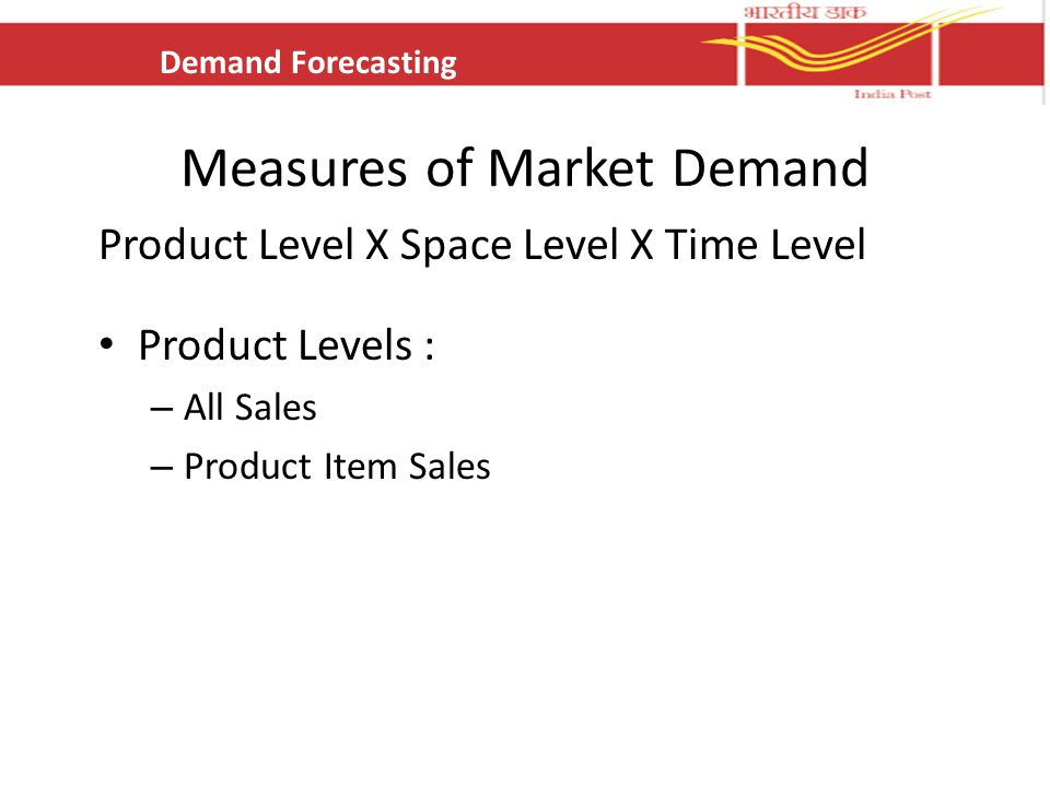 Measures of Market Demand Product Level X Space Level X Time Level Product Levels : – All Sales – Product Item Sales Demand Forecasting