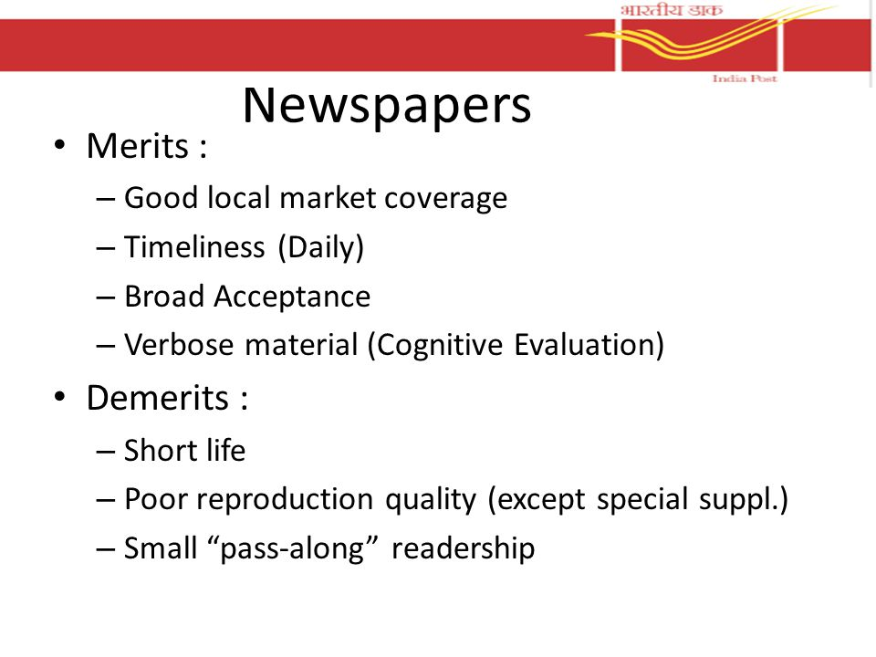Newspapers Merits : – Good local market coverage – Timeliness (Daily) – Broad Acceptance – Verbose material (Cognitive Evaluation) Demerits : – Short life – Poor reproduction quality (except special suppl.) – Small pass-along readership