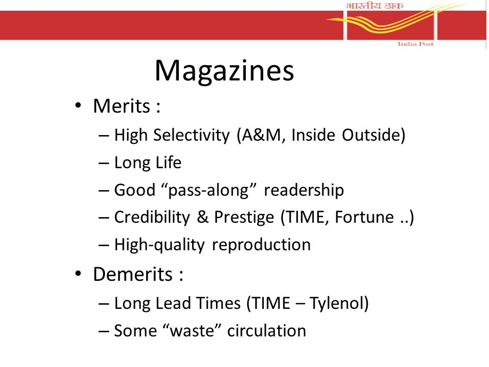Magazines Merits : – High Selectivity (A&M, Inside Outside) – Long Life – Good pass-along readership – Credibility & Prestige (TIME, Fortune..) – High-quality reproduction Demerits : – Long Lead Times (TIME – Tylenol) – Some waste circulation