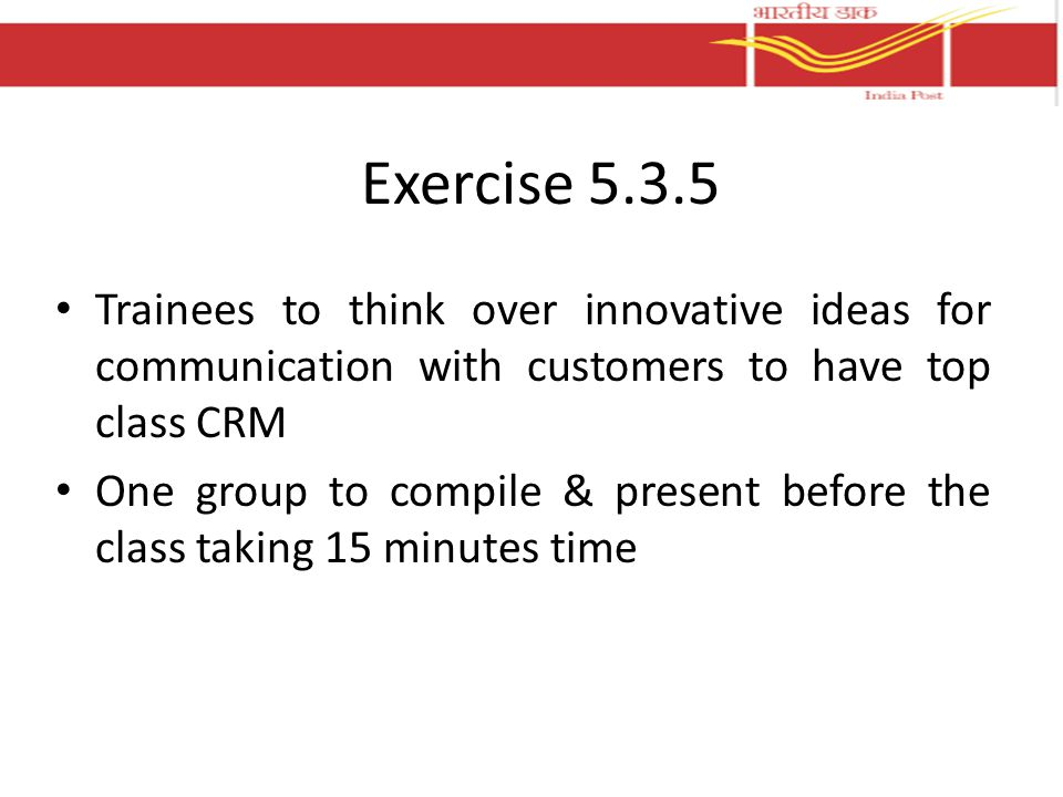 Exercise 5.3.5 Trainees to think over innovative ideas for communication with customers to have top class CRM One group to compile & present before the class taking 15 minutes time