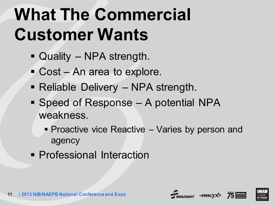 11| 2013 NIB/NAEPB National Conference and Expo What The Commercial Customer Wants  Quality – NPA strength.