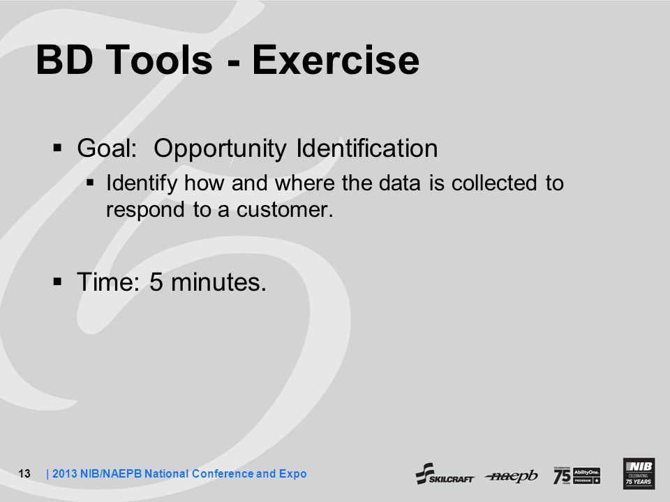 13| 2013 NIB/NAEPB National Conference and Expo BD Tools - Exercise  Goal: Opportunity Identification  Identify how and where the data is collected to respond to a customer.