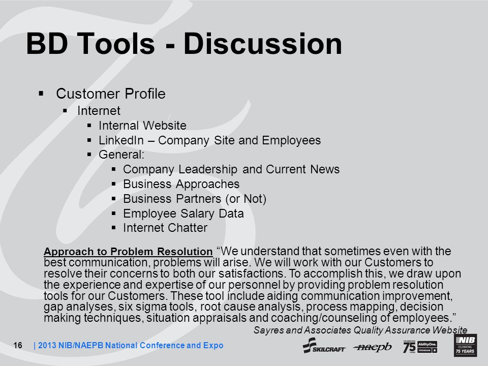16| 2013 NIB/NAEPB National Conference and Expo BD Tools - Discussion  Customer Profile  Internet  Internal Website  LinkedIn – Company Site and Employees  General:  Company Leadership and Current News  Business Approaches  Business Partners (or Not)  Employee Salary Data  Internet Chatter Approach to Problem Resolution We understand that sometimes even with the best communication, problems will arise.