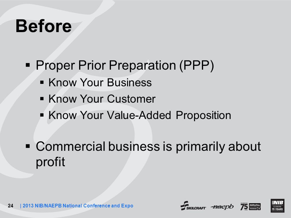 24| 2013 NIB/NAEPB National Conference and Expo Before  Proper Prior Preparation (PPP)  Know Your Business  Know Your Customer  Know Your Value-Added Proposition  Commercial business is primarily about profit