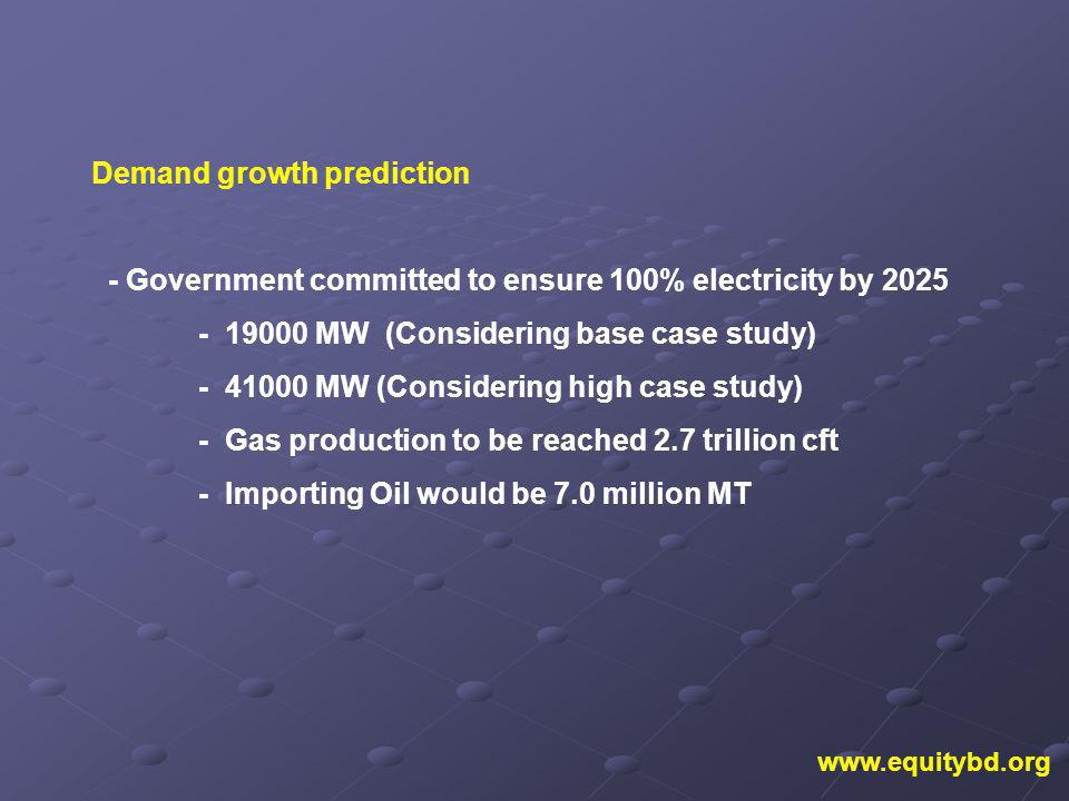 Demand growth prediction - Government committed to ensure 100% electricity by 2025 - 19000 MW (Considering base case study) - 41000 MW (Considering high case study) - Gas production to be reached 2.7 trillion cft - Importing Oil would be 7.0 million MT www.equitybd.org