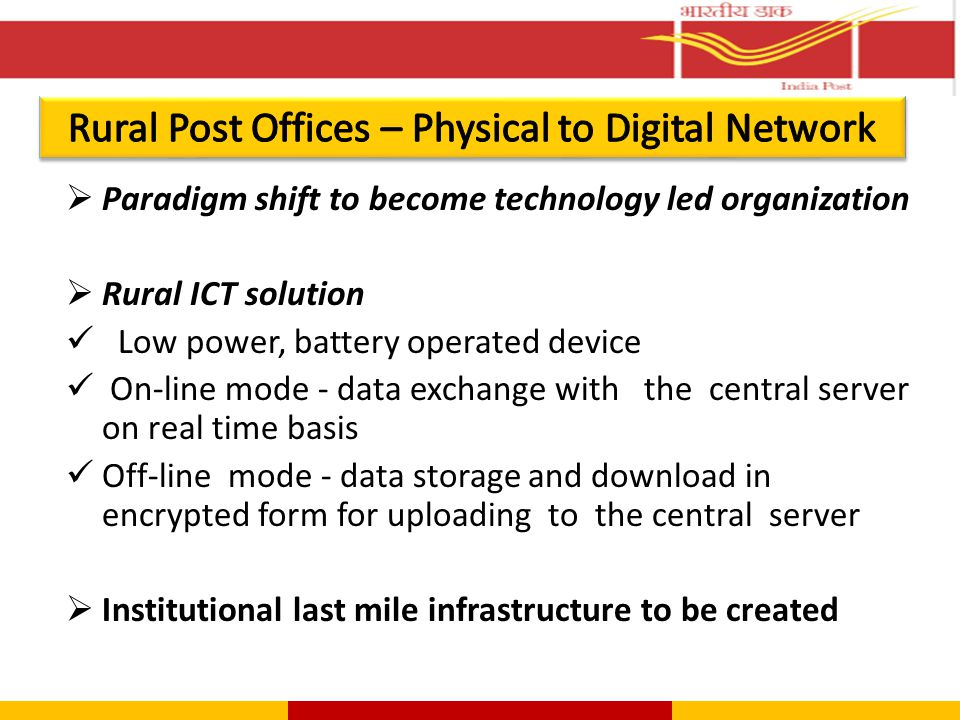  Paradigm shift to become technology led organization  Rural ICT solution Low power, battery operated device On-line mode - data exchange with the central server on real time basis Off-line mode - data storage and download in encrypted form for uploading to the central server  Institutional last mile infrastructure to be created