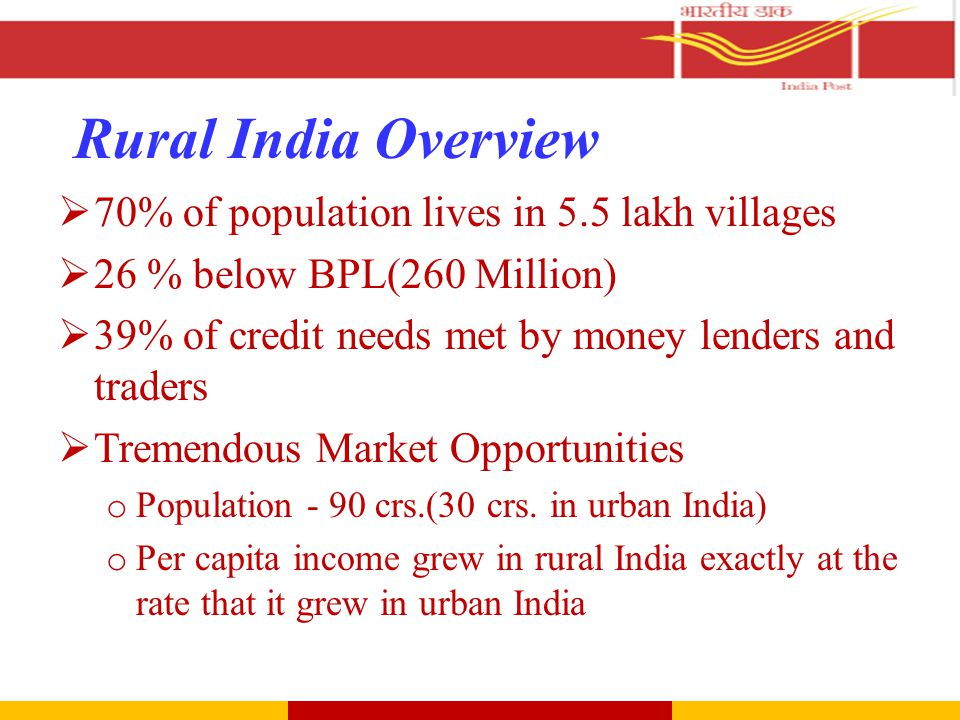 Rural India Overview  70% of population lives in 5.5 lakh villages  26 % below BPL(260 Million)  39% of credit needs met by money lenders and traders  Tremendous Market Opportunities o Population - 90 crs.(30 crs.