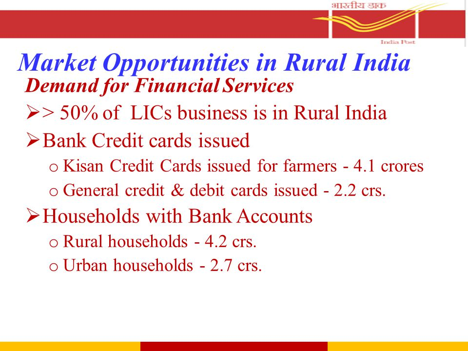 Market Opportunities in Rural India Demand for Financial Services  > 50% of LICs business is in Rural India  Bank Credit cards issued o Kisan Credit Cards issued for farmers - 4.1 crores o General credit & debit cards issued - 2.2 crs.