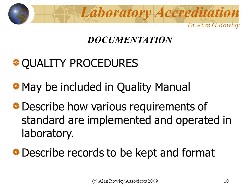 (c) Alan Rowley Associates 200910 Laboratory Accreditation Dr Alan G Rowley QUALITY PROCEDURES DOCUMENTATION May be included in Quality Manual Describe how various requirements of standard are implemented and operated in laboratory.