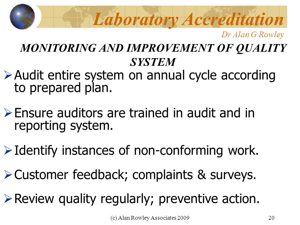 (c) Alan Rowley Associates 200920 Laboratory Accreditation Dr Alan G Rowley MONITORING AND IMPROVEMENT OF QUALITY SYSTEM  Audit entire system on annual cycle according to prepared plan.