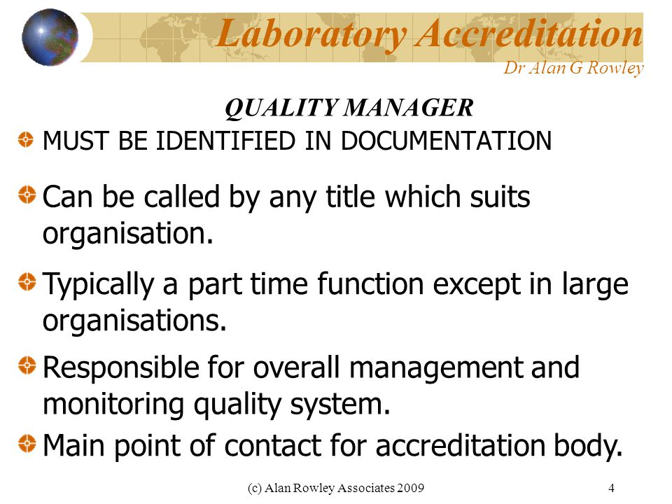 (c) Alan Rowley Associates 20094 Laboratory Accreditation Dr Alan G Rowley MUST BE IDENTIFIED IN DOCUMENTATION QUALITY MANAGER Can be called by any title which suits organisation.