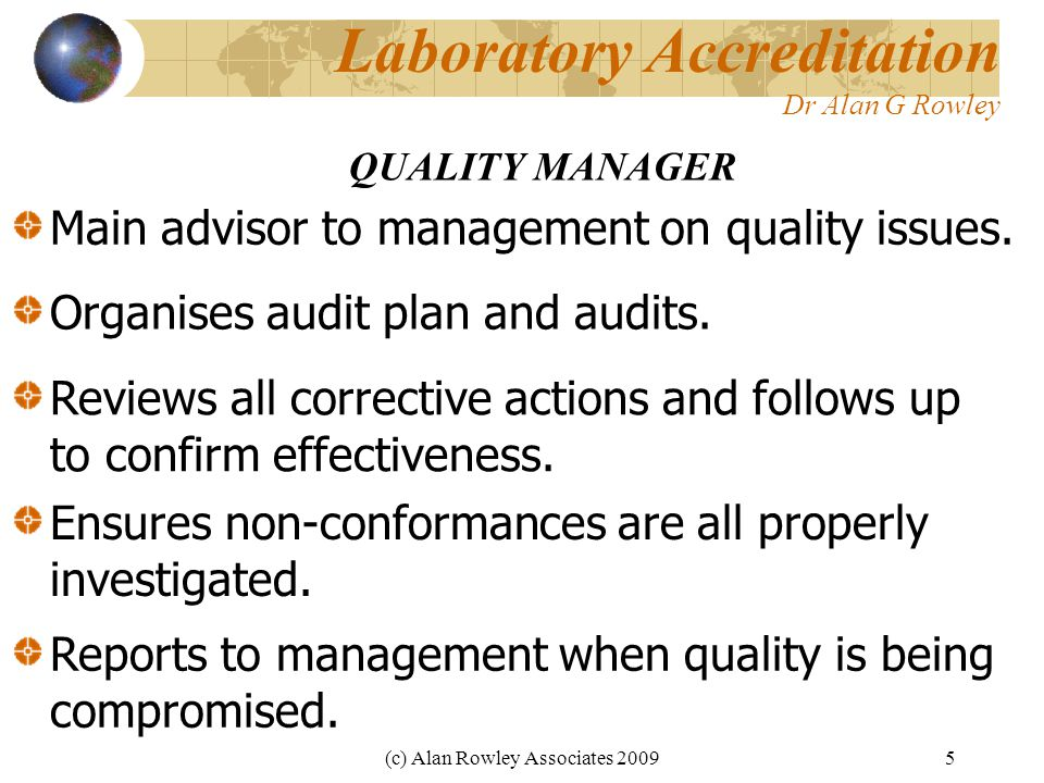 (c) Alan Rowley Associates 20095 Laboratory Accreditation Dr Alan G Rowley QUALITY MANAGER Main advisor to management on quality issues.