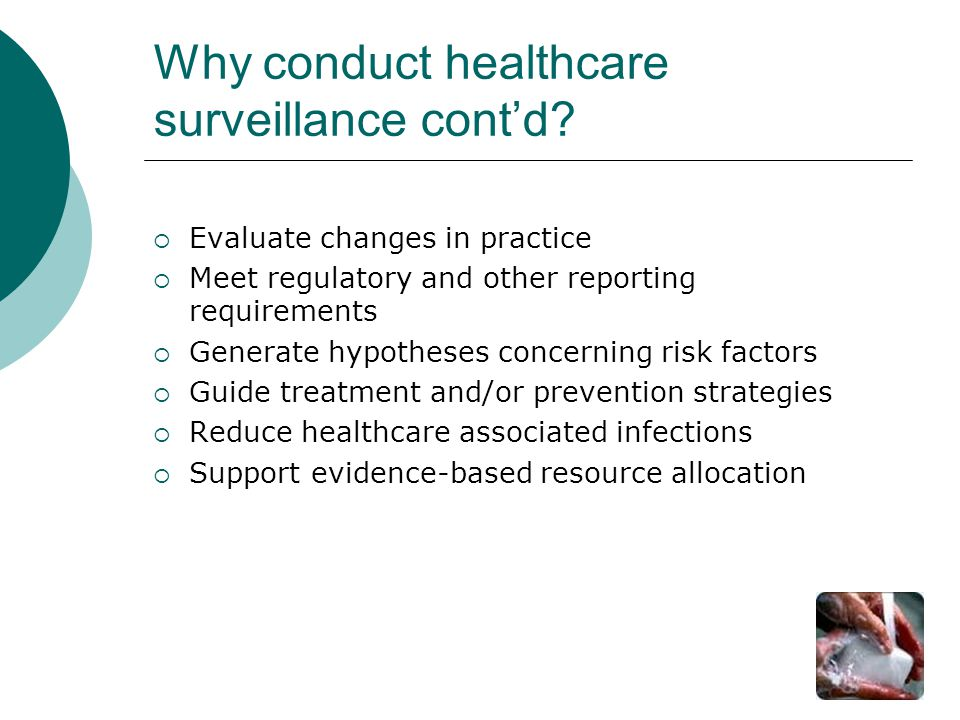 Why conduct healthcare surveillance cont'd?  Evaluate changes in practice  Meet regulatory and other reporting requirements  Generate hypotheses co