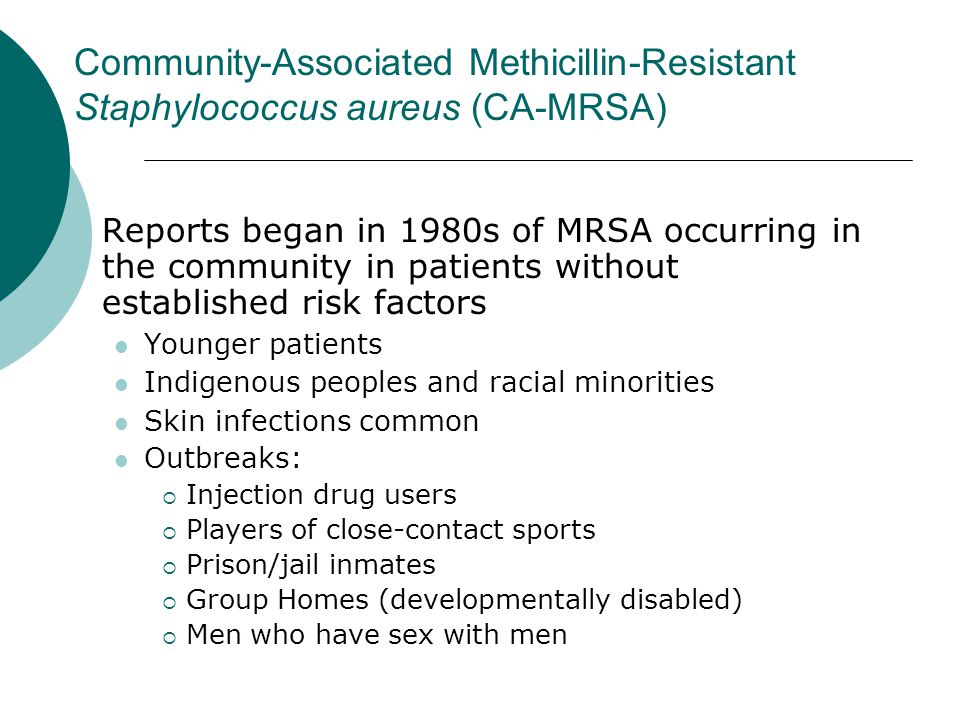 Community-Associated Methicillin-Resistant Staphylococcus aureus (CA-MRSA) Reports began in 1980s of MRSA occurring in the community in patients witho