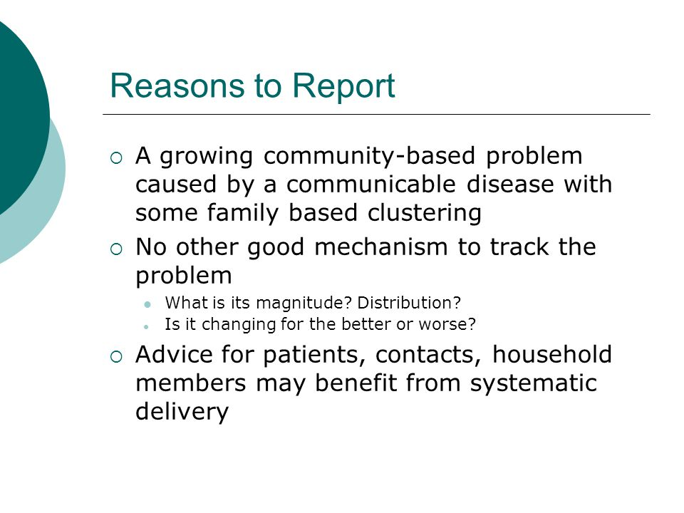 Reasons to Report  A growing community-based problem caused by a communicable disease with some family based clustering  No other good mechanism to