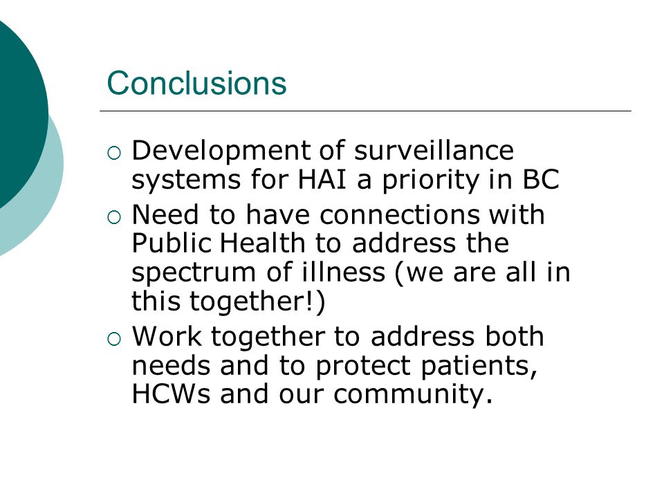 Conclusions  Development of surveillance systems for HAI a priority in BC  Need to have connections with Public Health to address the spectrum of il