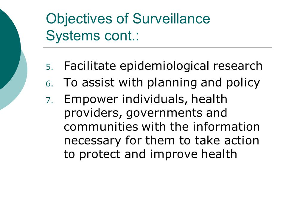 Objectives of Surveillance Systems cont.: 5. Facilitate epidemiological research 6. To assist with planning and policy 7. Empower individuals, health