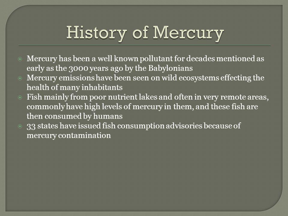  Mercury has been a well known pollutant for decades mentioned as early as the 3000 years ago by the Babylonians  Mercury emissions have been seen on wild ecosystems effecting the health of many inhabitants  Fish mainly from poor nutrient lakes and often in very remote areas, commonly have high levels of mercury in them, and these fish are then consumed by humans  33 states have issued fish consumption advisories because of mercury contamination